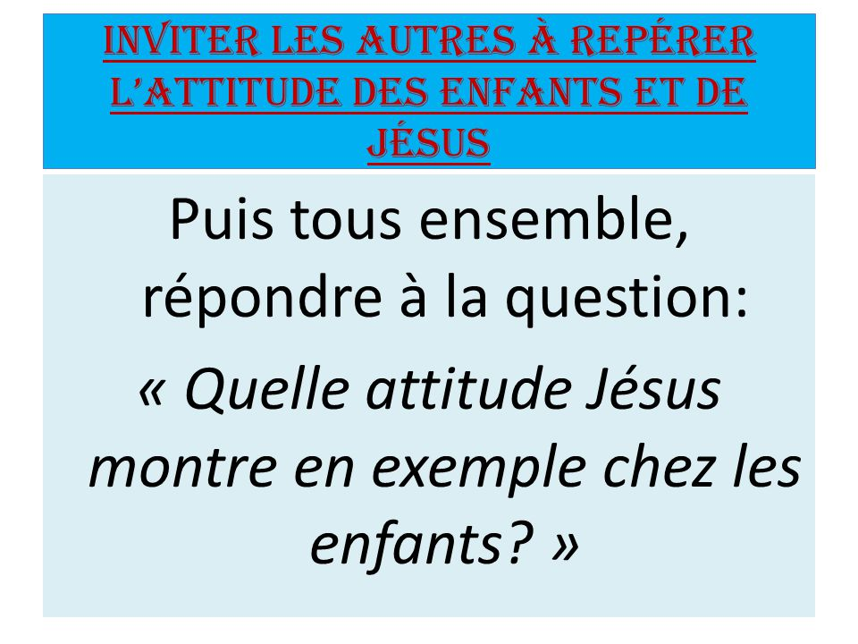 Inviter les autres à repérer l'attitude des enfants et de Jésus
