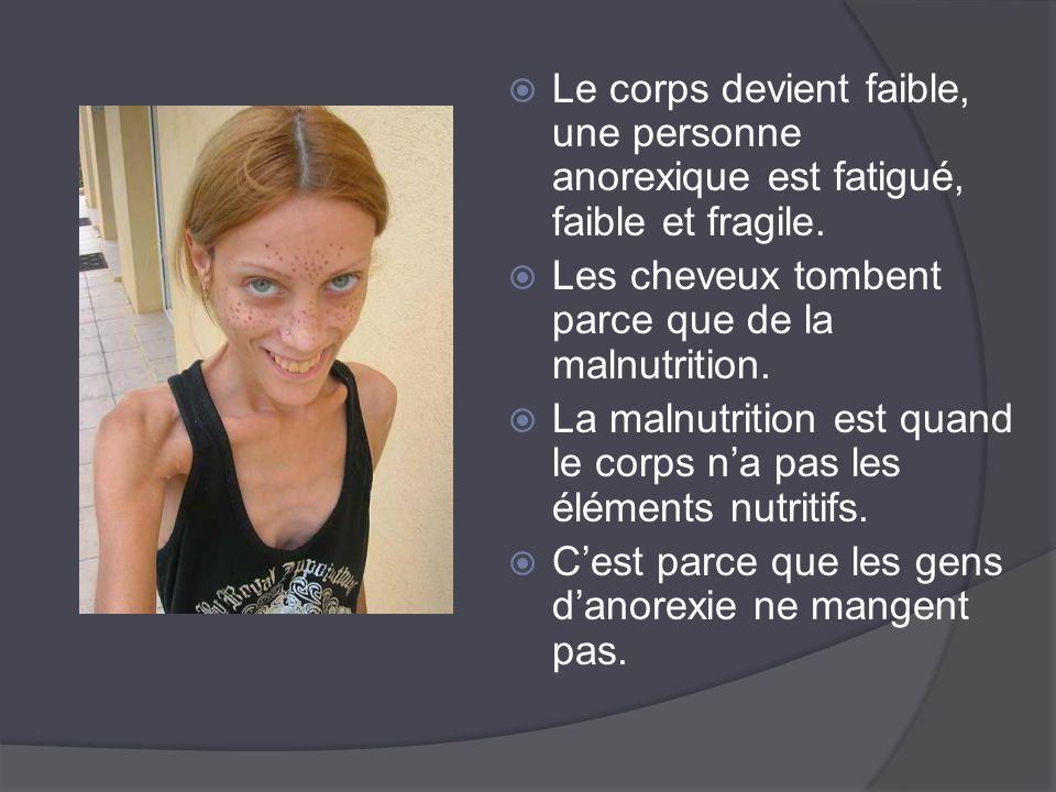 Le corps devient faible, une personne anorexique est fatigué, faible et fragile.