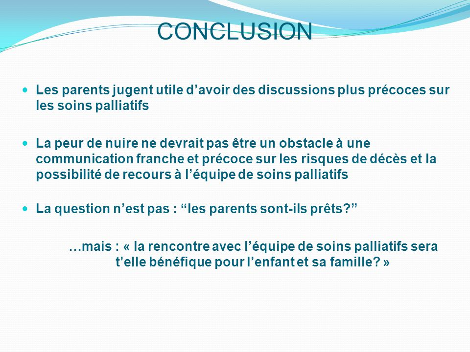 CONCLUSION Les parents jugent utile d'avoir des discussions plus précoces sur les soins palliatifs.