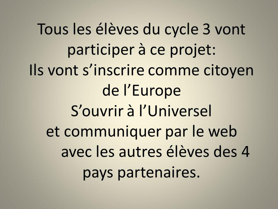 Tous les élèves du cycle 3 vont participer à ce projet: Ils vont s'inscrire comme citoyen de l'Europe S'ouvrir à l'Universel et communiquer par le web avec les autres élèves des 4 pays partenaires.
