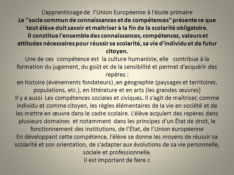 L'apprentissage de l'Union Européenne à l'école primaire Le socle commun de connaissances et de compétences présente ce que tout élève doit savoir et maîtriser à la fin de la scolarité obligatoire.