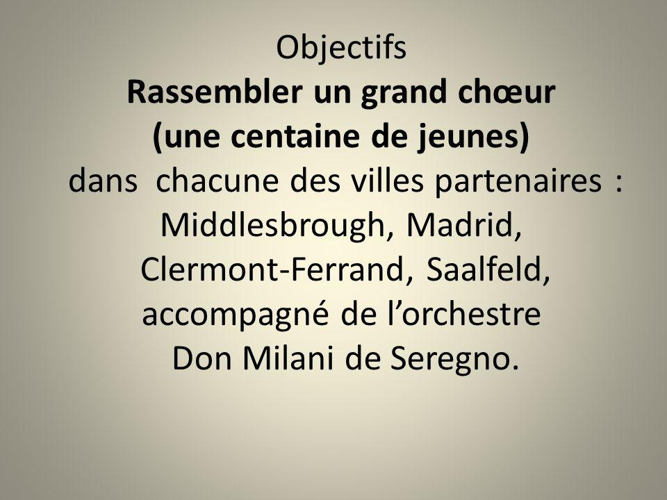 Objectifs Rassembler un grand chœur (une centaine de jeunes) dans chacune des villes partenaires : Middlesbrough, Madrid, Clermont-Ferrand, Saalfeld, accompagné de l'orchestre Don Milani de Seregno.