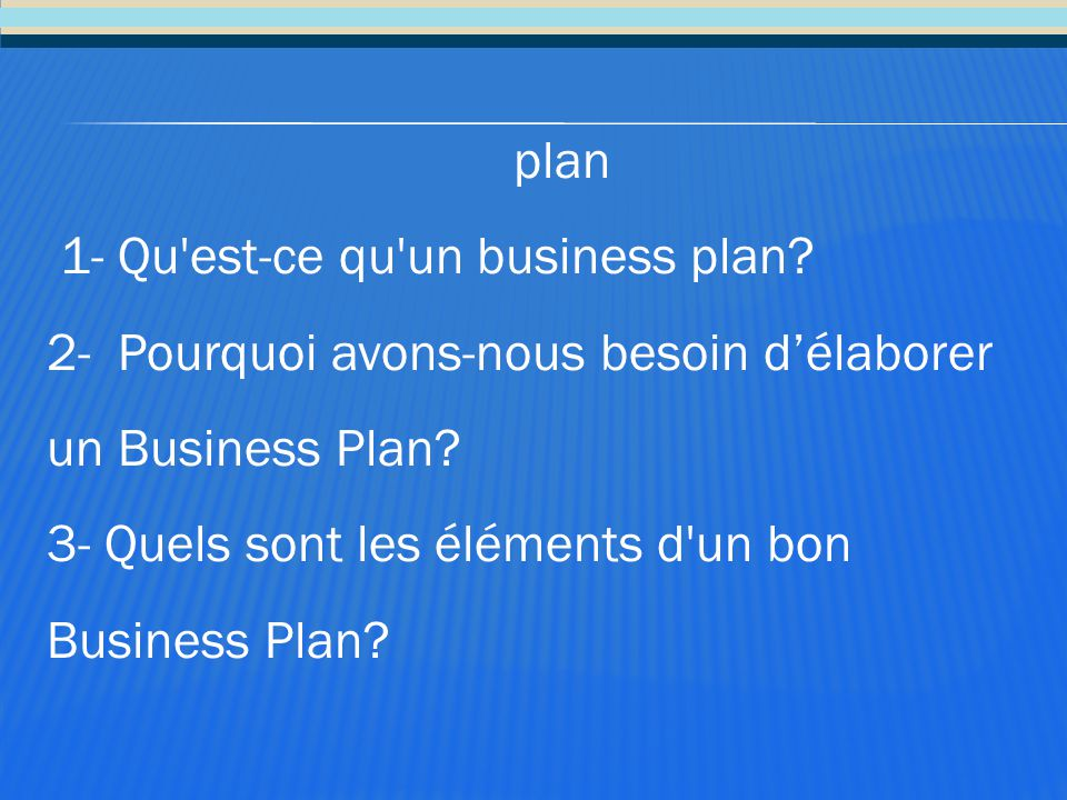 plan 1- Qu est-ce qu un business plan 2- Pourquoi avons-nous besoin d'élaborer un Business Plan