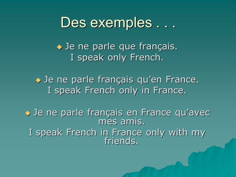 Des exemples . . . Je ne parle que français. I speak only French.