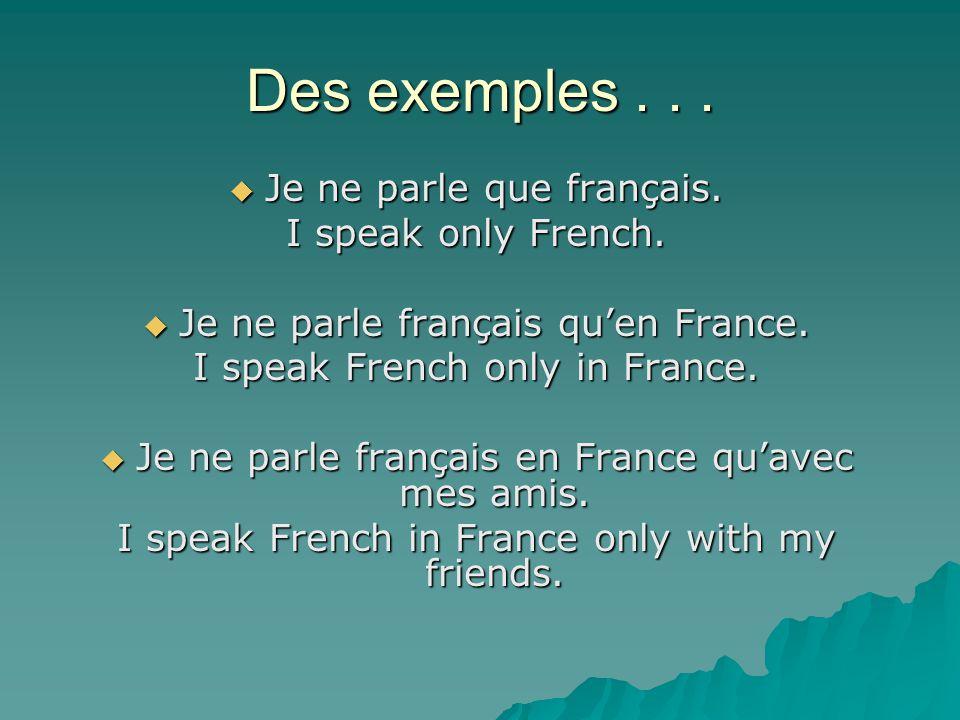 Des exemples . . . Je ne parle que français. I speak only French.