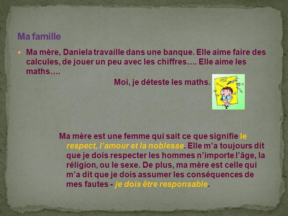 Ma famille Ma mère, Daniela travaille dans une banque. Elle aime faire des calcules, de jouer un peu avec les chiffres…. Elle aime les maths….