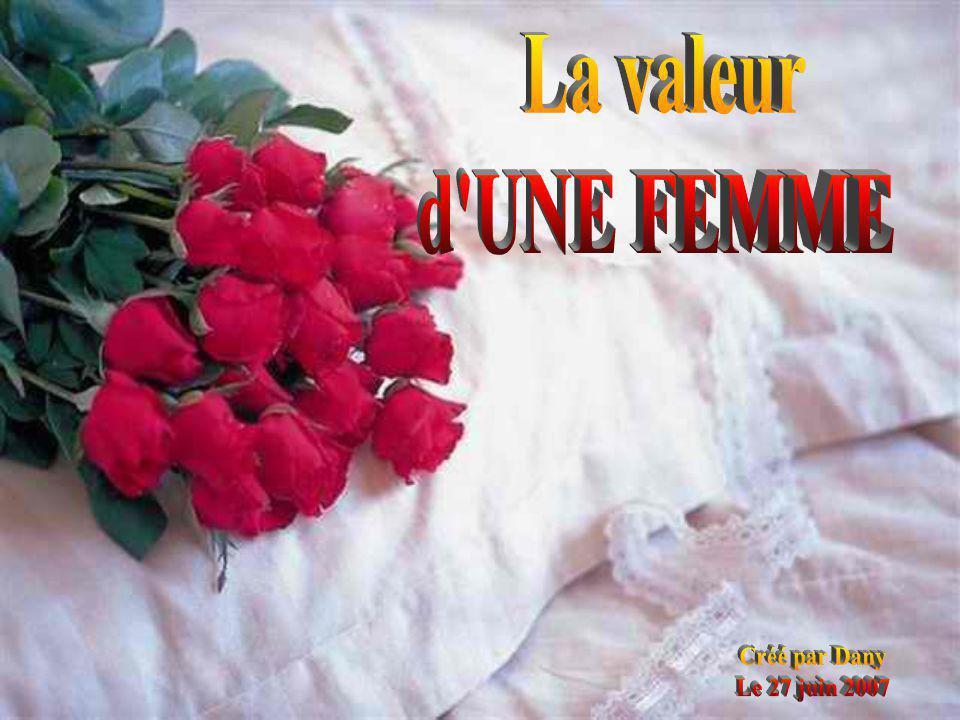 La valeur d UNE FEMME Créé par Dany Le 27 juin 2007