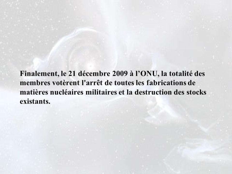 Finalement, le 21 décembre 2009 à l'ONU, la totalité des membres votèrent l arrêt de toutes les fabrications de matières nucléaires militaires et la destruction des stocks existants.
