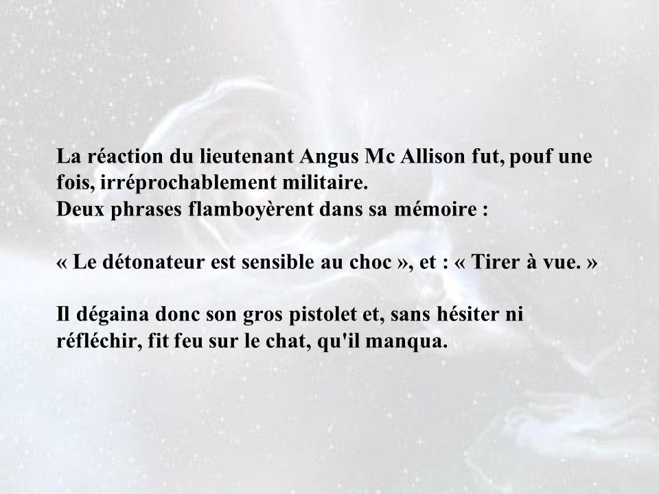 La réaction du lieutenant Angus Mc Allison fut, pouf une fois, irréprochablement militaire.