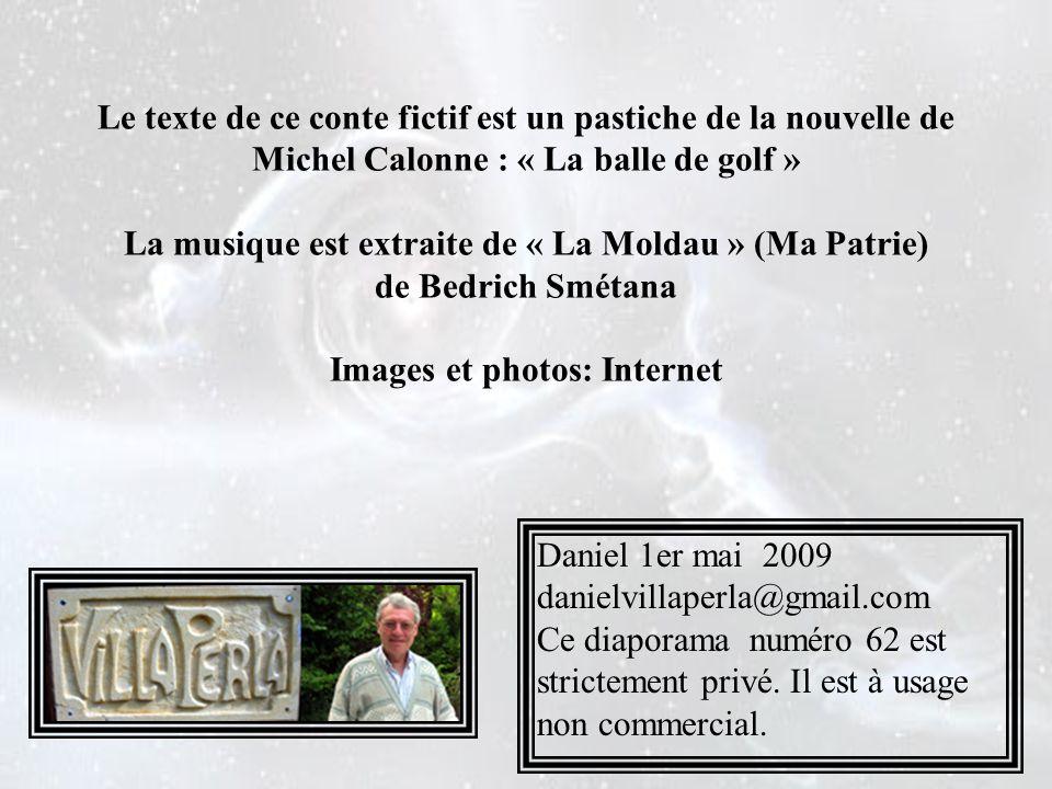 Le texte de ce conte fictif est un pastiche de la nouvelle de Michel Calonne : « La balle de golf » La musique est extraite de « La Moldau » (Ma Patrie) de Bedrich Smétana Images et photos: Internet