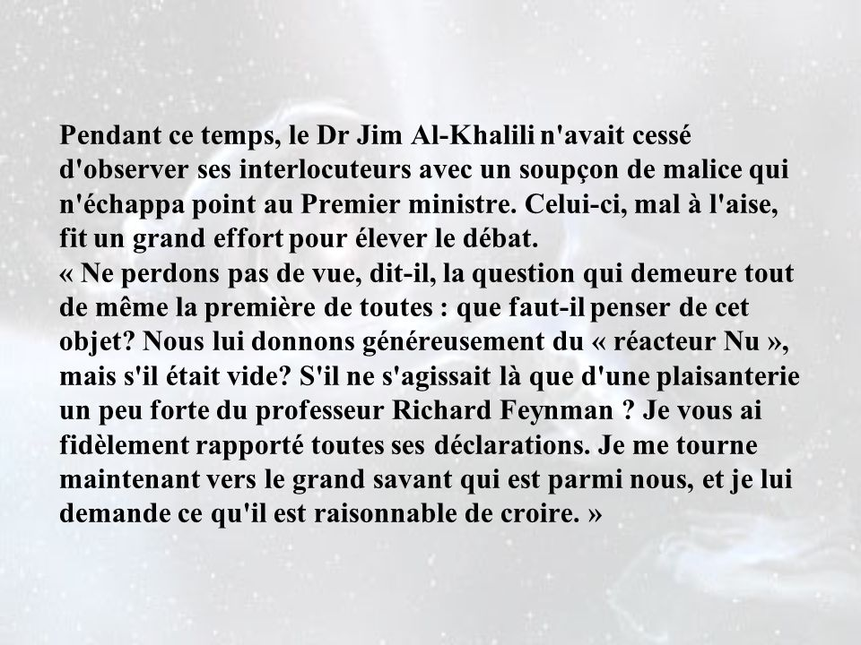 Pendant ce temps, le Dr Jim Al-Khalili n avait cessé d observer ses interlocuteurs avec un soupçon de malice qui n échappa point au Premier ministre.