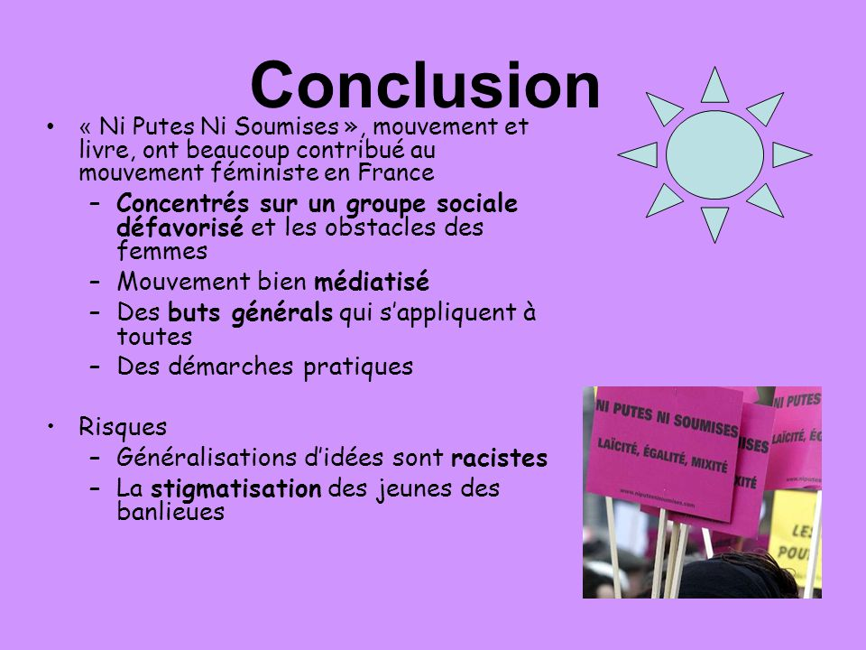 Conclusion « Ni Putes Ni Soumises », mouvement et livre, ont beaucoup contribué au mouvement féministe en France.
