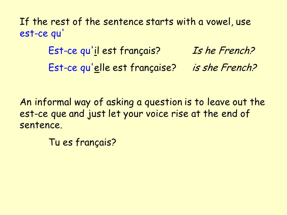 If the rest of the sentence starts with a vowel, use est-ce qu