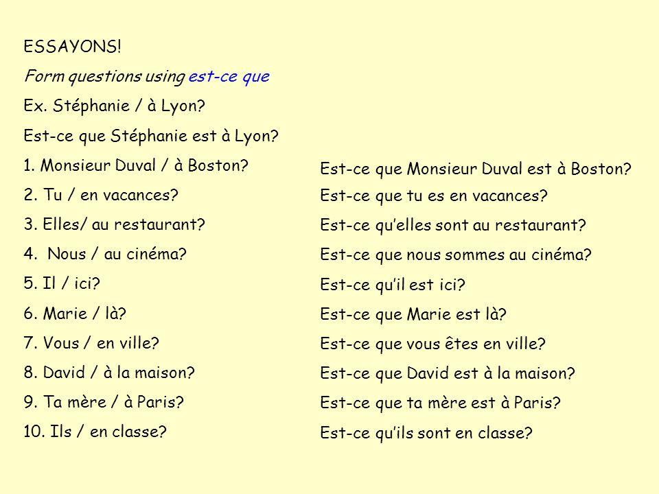 ESSAYONS! Form questions using est-ce que. Ex. Stéphanie / à Lyon Est-ce que Stéphanie est à Lyon