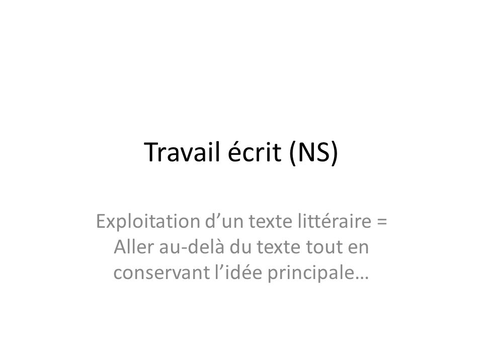 Travail écrit (NS) Exploitation d'un texte littéraire = Aller au-delà du texte tout en conservant l'idée principale…
