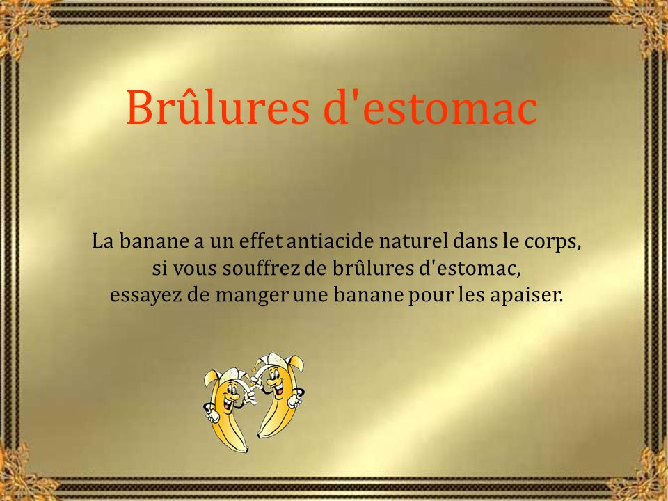 Brûlures d estomac La banane a un effet antiacide naturel dans le corps, si vous souffrez de brûlures d estomac,