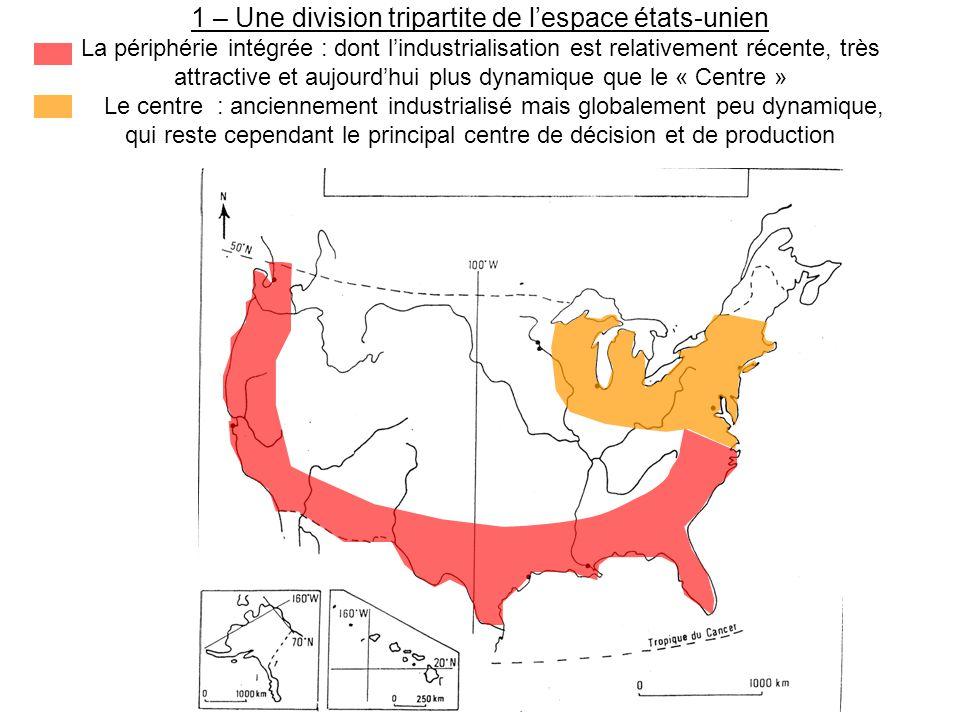 1 – Une division tripartite de l'espace états-unien La périphérie intégrée : dont l'industrialisation est relativement récente, très attractive et aujourd'hui plus dynamique que le « Centre » Le centre : anciennement industrialisé mais globalement peu dynamique, qui reste cependant le principal centre de décision et de production