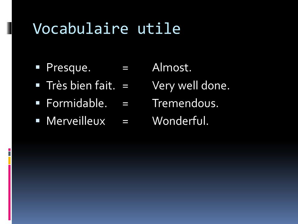 Vocabulaire utile Presque. = Almost. Très bien fait. = Very well done.