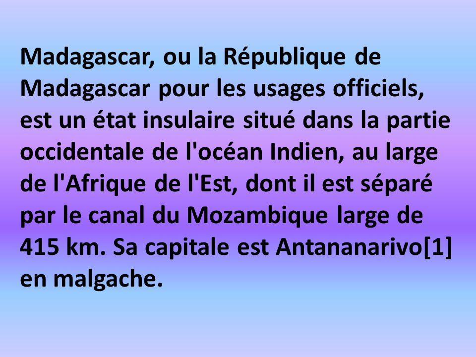 Madagascar, ou la République de Madagascar pour les usages officiels, est un état insulaire situé dans la partie occidentale de l océan Indien, au large de l Afrique de l Est, dont il est séparé par le canal du Mozambique large de 415 km.