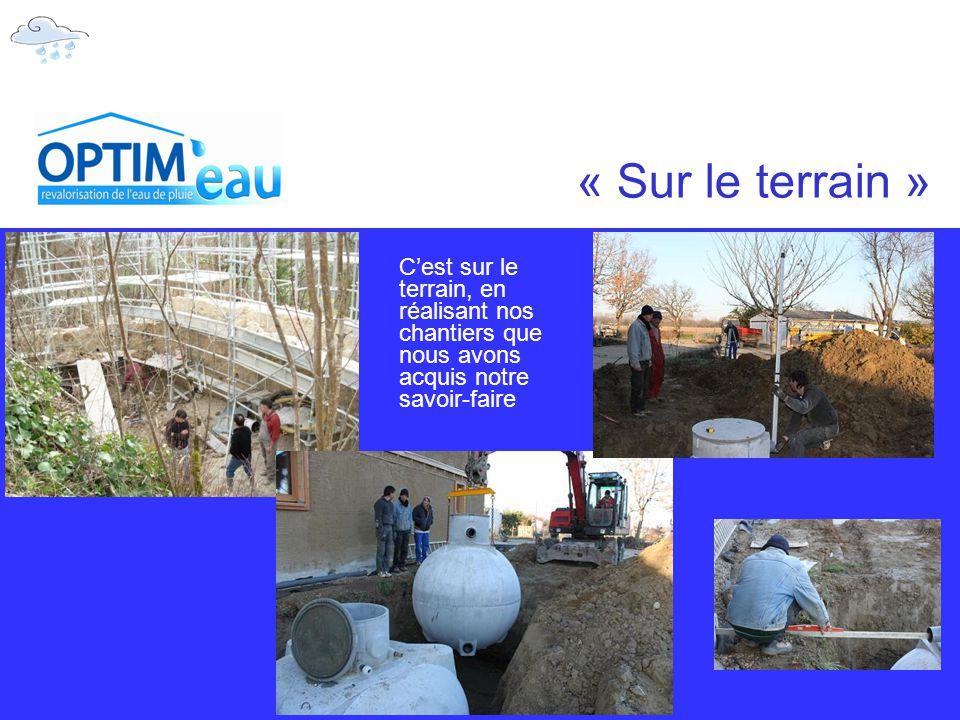 « Sur le terrain » C'est sur le terrain, en réalisant nos chantiers que nous avons acquis notre savoir-faire.