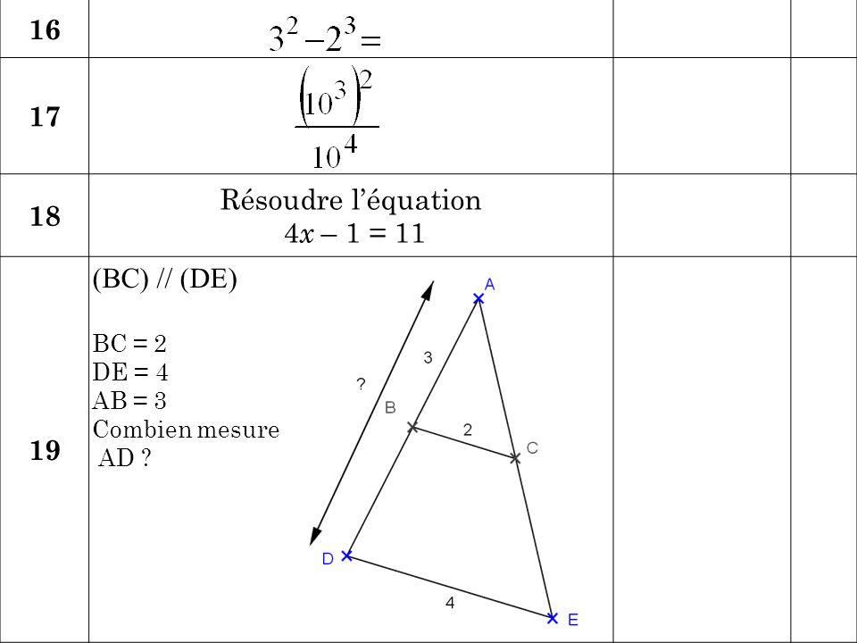 16 17 Résoudre l'équation 18 4x – 1 = 11 19 (BC) // (DE) BC = 2 DE = 4