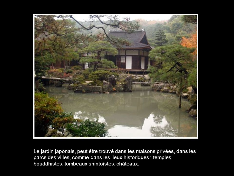 Le jardin japonais, peut être trouvé dans les maisons privées, dans les parcs des villes, comme dans les lieux historiques : temples bouddhistes, tombeaux shintoïstes, châteaux.