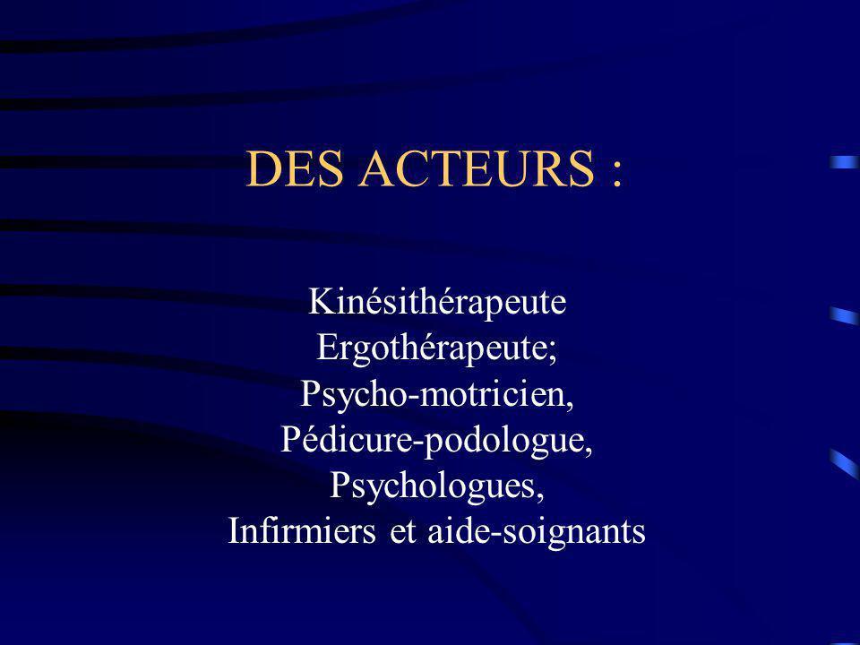 DES ACTEURS : Kinésithérapeute Ergothérapeute; Psycho-motricien, Pédicure-podologue, Psychologues, Infirmiers et aide-soignants.