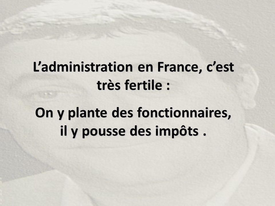 L'administration en France, c'est très fertile :