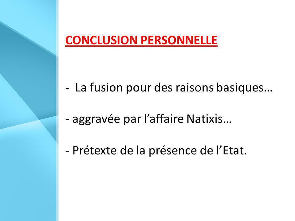 CONCLUSION PERSONNELLE - La fusion pour des raisons basiques… - aggravée par l'affaire Natixis… - Prétexte de la présence de l'Etat.