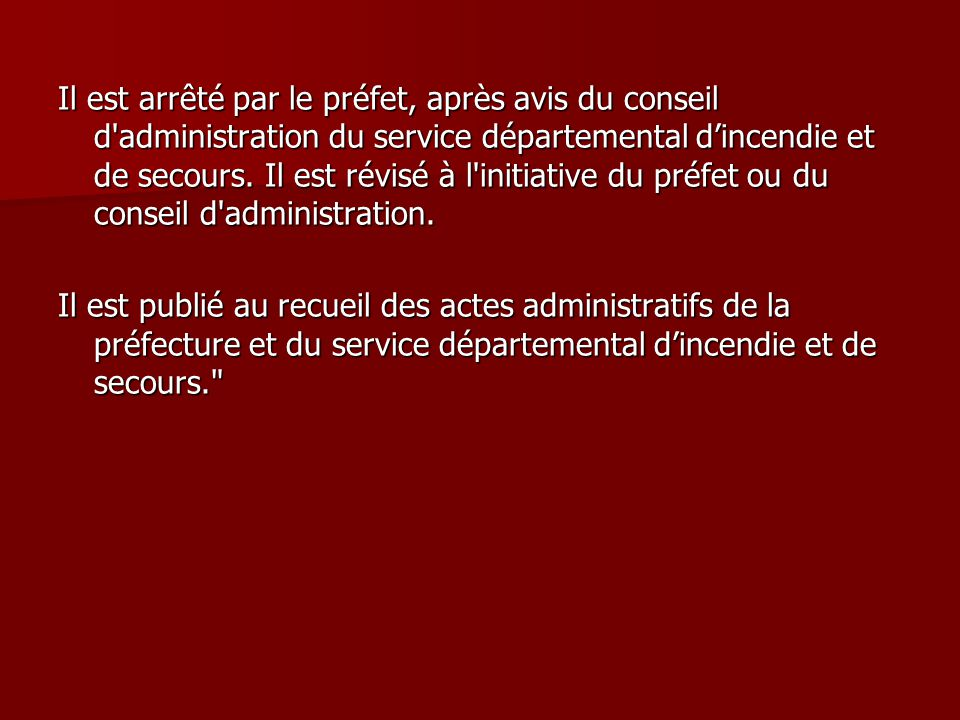 Il est arrêté par le préfet, après avis du conseil d administration du service départemental d'incendie et de secours. Il est révisé à l initiative du préfet ou du conseil d administration.