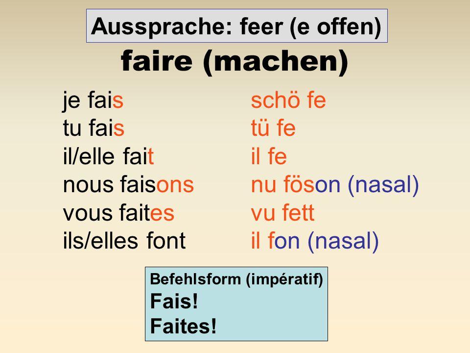 faire (machen) Aussprache: feer (e offen) je fais schö fe