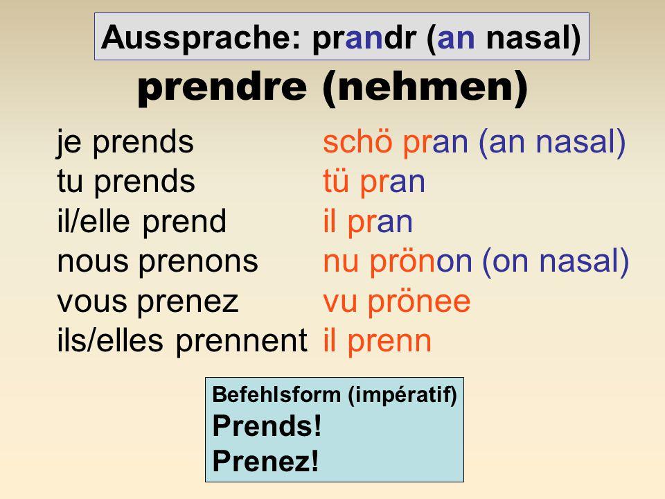 prendre (nehmen) Aussprache: prandr (an nasal)
