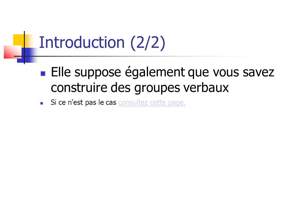 Introduction (2/2) Elle suppose également que vous savez construire des groupes verbaux. Si ce n est pas le cas consultez cette page.