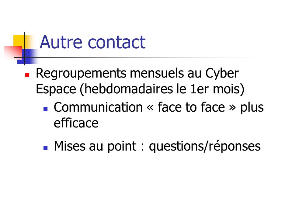 Autre contact Regroupements mensuels au Cyber Espace (hebdomadaires le 1er mois) Communication « face to face » plus efficace.