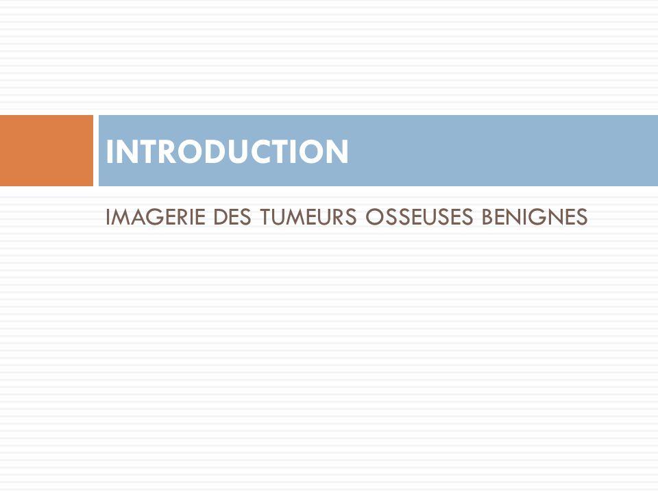 INTRODUCTION IMAGERIE DES TUMEURS OSSEUSES BENIGNES