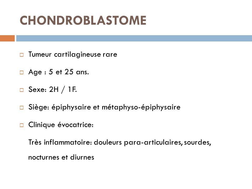 CHONDROBLASTOME Tumeur cartilagineuse rare Age : 5 et 25 ans.