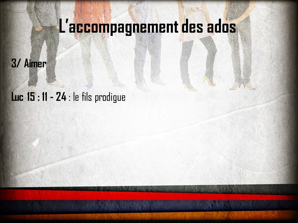 L'accompagnement des ados 3/ Aimer Luc 15 : 11 - 24 : le fils prodigue