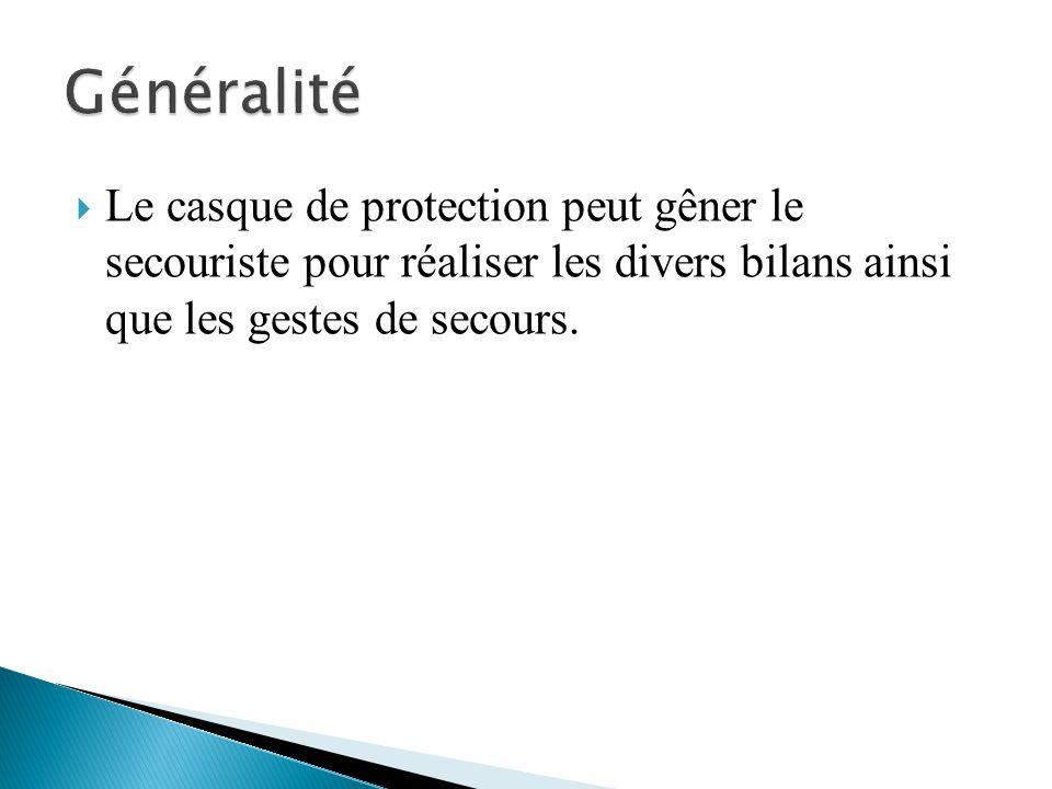 Généralité Le casque de protection peut gêner le secouriste pour réaliser les divers bilans ainsi que les gestes de secours.