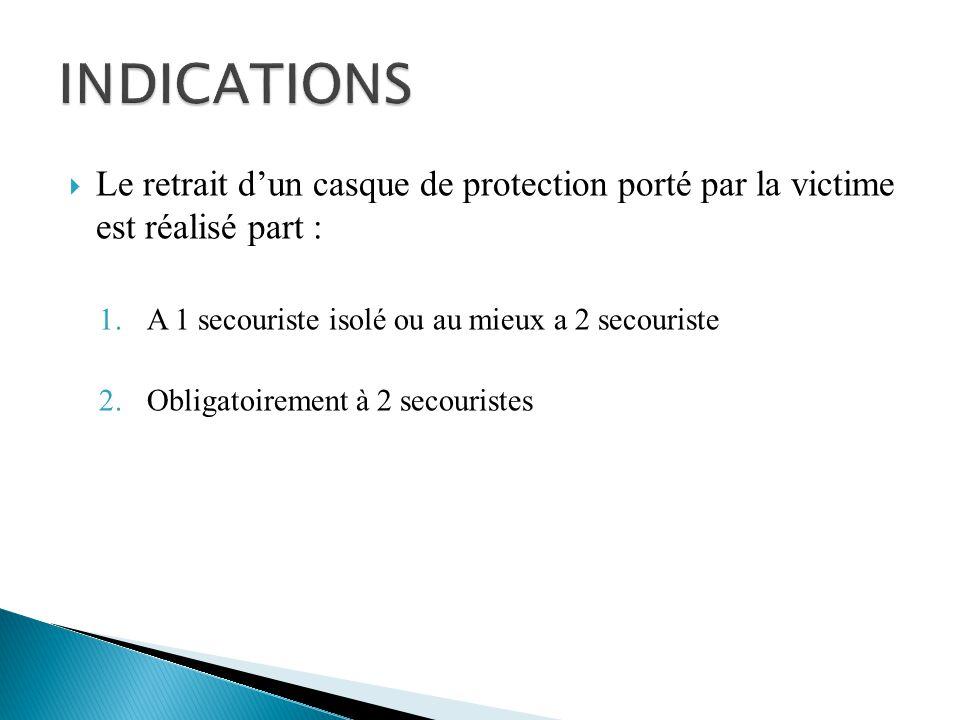 INDICATIONS Le retrait d'un casque de protection porté par la victime est réalisé part : A 1 secouriste isolé ou au mieux a 2 secouriste.