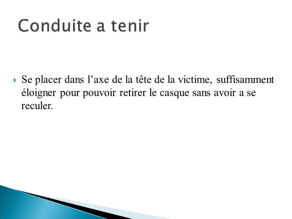 Conduite a tenir Se placer dans l'axe de la tête de la victime, suffisamment éloigner pour pouvoir retirer le casque sans avoir a se reculer.