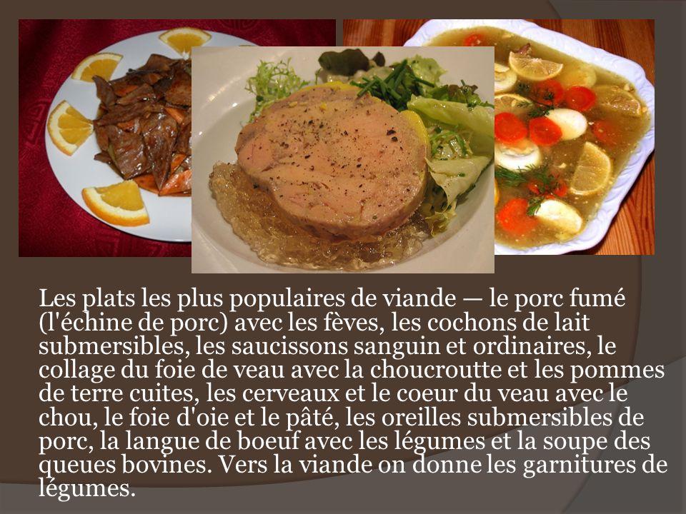 Les plats les plus populaires de viande — le porc fumé (l échine de porc) avec les fèves, les cochons de lait submersibles, les saucissons sanguin et ordinaires, le collage du foie de veau avec la choucroutte et les pommes de terre cuites, les cerveaux et le coeur du veau avec le chou, le foie d oie et le pâté, les oreilles submersibles de porc, la langue de boeuf avec les légumes et la soupe des queues bovines.