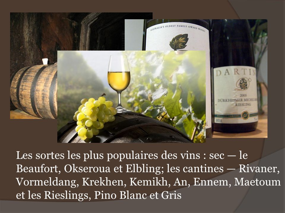 Les sortes les plus populaires des vins : sec — le Beaufort, Okseroua et Elbling; les cantines — Rivaner, Vormeldang, Krekhen, Kemikh, An, Ennem, Maetoum et les Rieslings, Pino Blanc et Gris