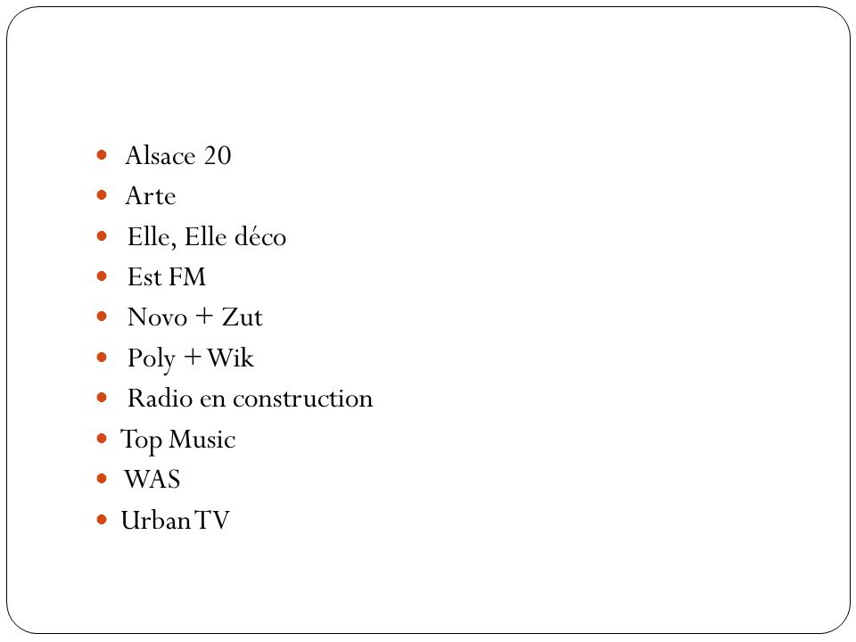 Alsace 20 Arte. Elle, Elle déco. Est FM. Novo + Zut. Poly + Wik. Radio en construction. Top Music.