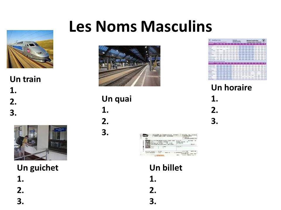 Les Noms Masculins Un train 1. 2. 3. Un horaire 1. 2. 3. Un quai 1. 2.