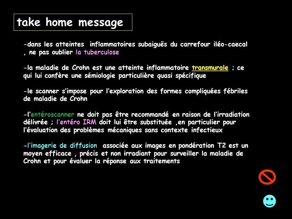 take home message -dans les atteintes inflammatoires subaiguës du carrefour iléo-caecal , ne pas oublier la tuberculose.