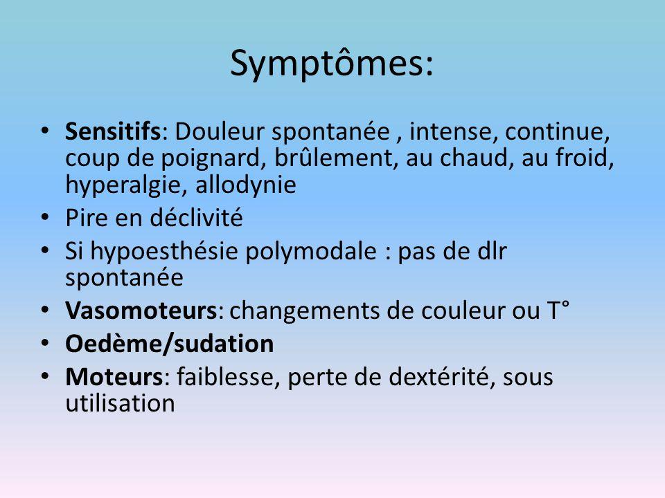 Symptômes: Sensitifs: Douleur spontanée , intense, continue, coup de poignard, brûlement, au chaud, au froid, hyperalgie, allodynie.
