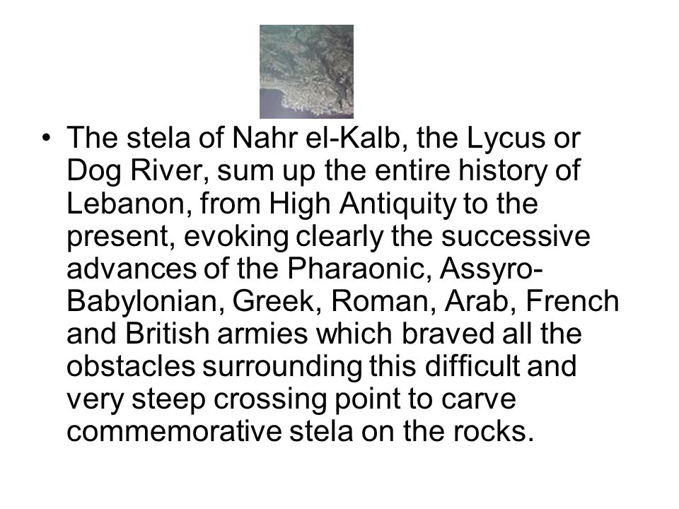 The stela of Nahr el-Kalb, the Lycus or Dog River, sum up the entire history of Lebanon, from High Antiquity to the present, evoking clearly the successive advances of the Pharaonic, Assyro-Babylonian, Greek, Roman, Arab, French and British armies which braved all the obstacles surrounding this difficult and very steep crossing point to carve commemorative stela on the rocks.