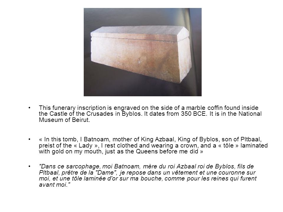This funerary inscription is engraved on the side of a marble coffin found inside the Castle of the Crusades in Byblos. It dates from 350 BCE. It is in the National Museum of Beirut.