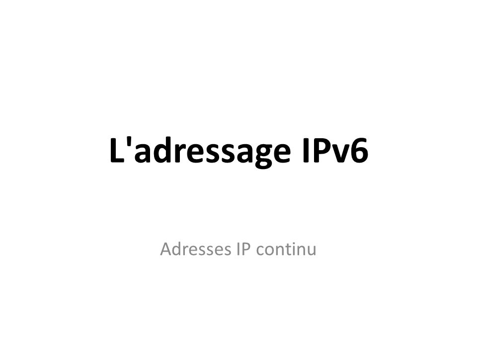 L adressage IPv6 Adresses IP continu