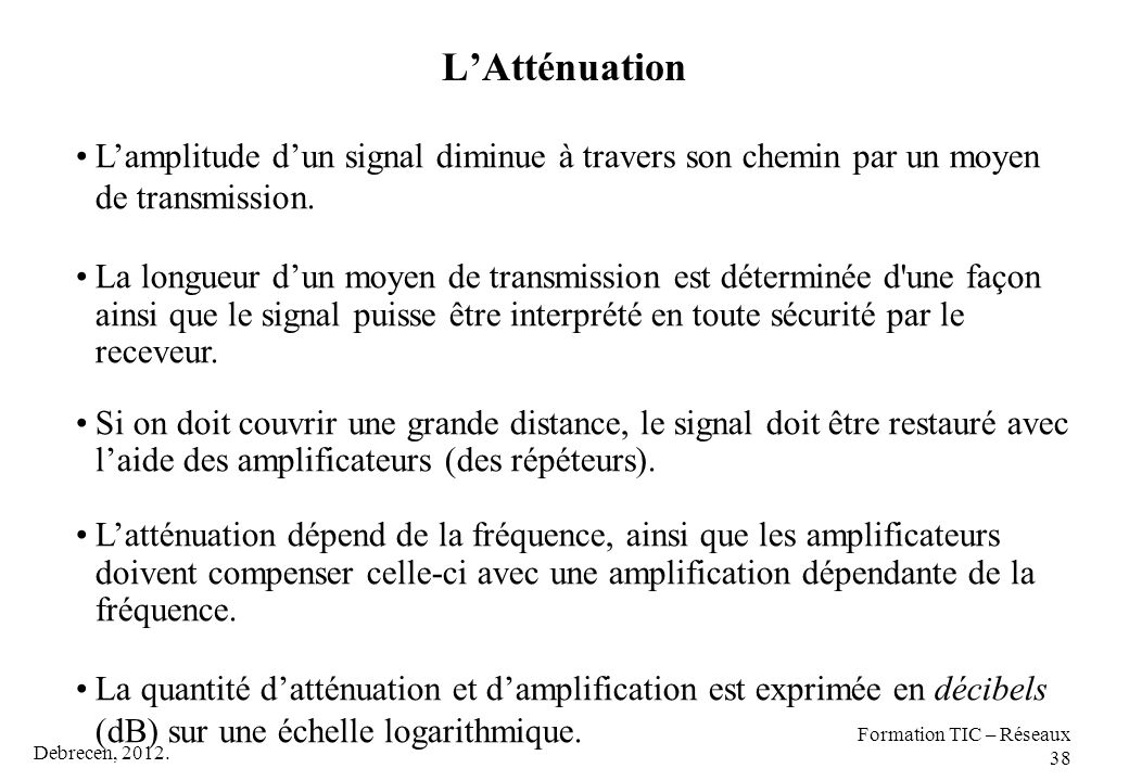 L'Atténuation L'amplitude d'un signal diminue à travers son chemin par un moyen de transmission.